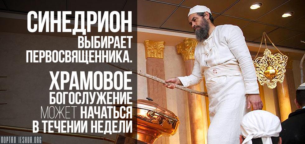 Синедрион выбирает Первосвященника. Храмовое богослужение может начаться в течении недели