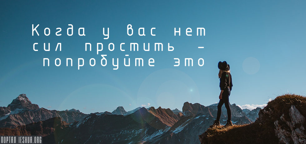 Когда у вас нет сил простить – попробуйте это