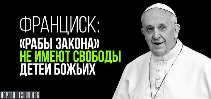 Франциск: «рабы Закона» не имеют свободы детей Божьих