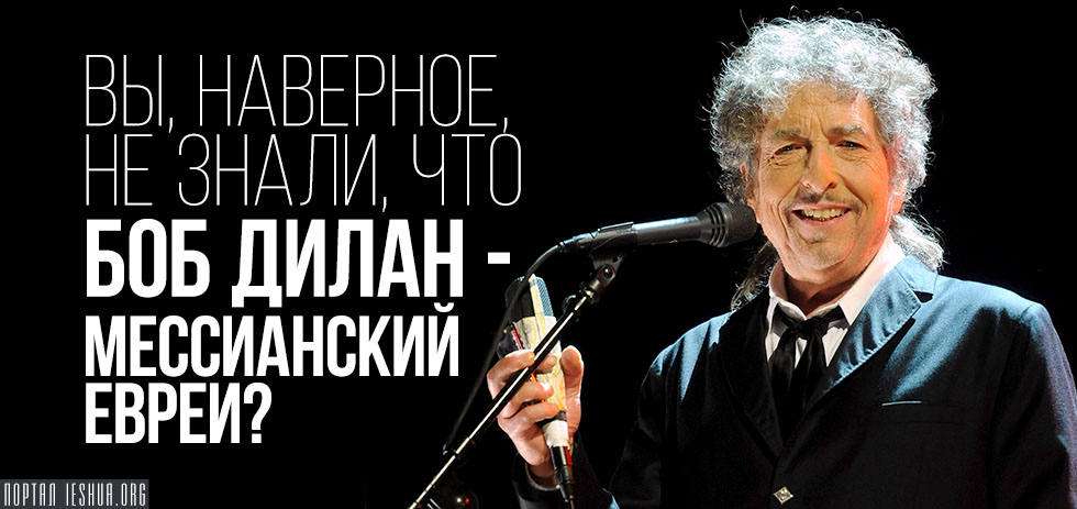 Вы, наверное, не знали, что Боб Дилан - мессианский еврей?