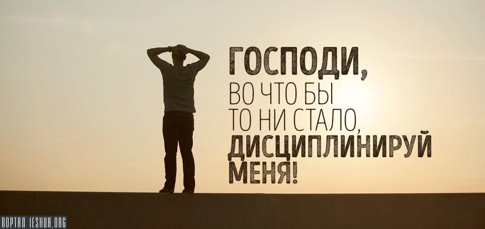Господи, во что бы то ни стало, дисциплинируй меня!