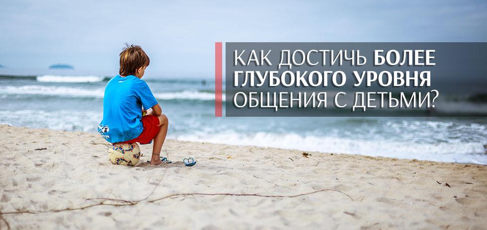 Как достичь более глубокого уровня общения с детьми?