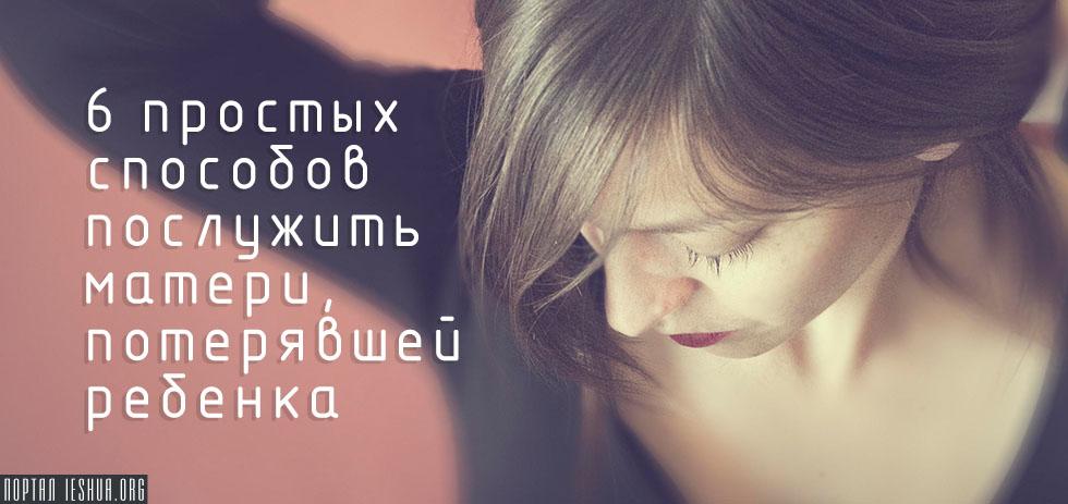 6 простых способов послужить матери, потерявшей ребенка