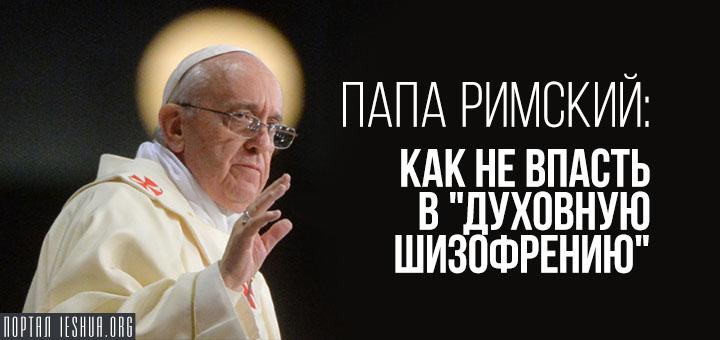 """Папа Римский: как не впасть в """"духовную шизофрению"""""""