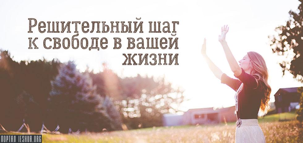 Решительный шаг к свободе в вашей жизни