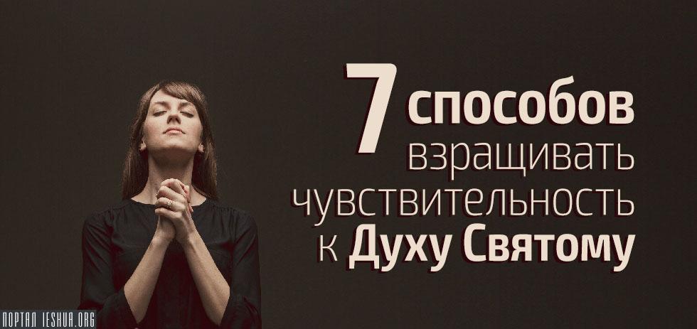 7 способов взращивать чувствительность к Духу Святому