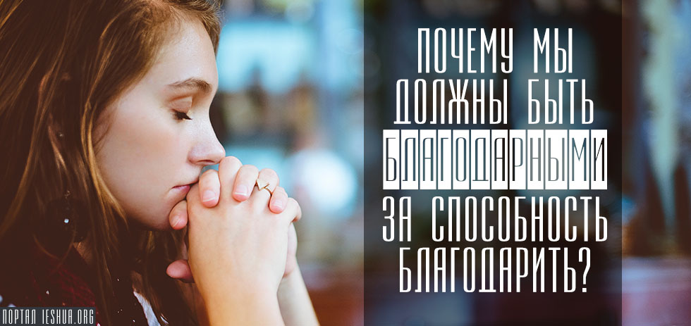 Почему мы должны быть благодарными за способность благодарить?