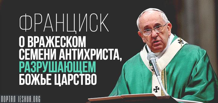 Франциск о вражеском семени антихриста, разрушающем Божье Царство
