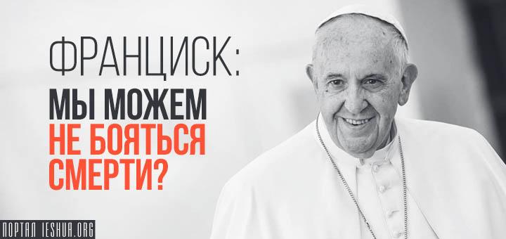 Франциск: мы можем не бояться смерти?