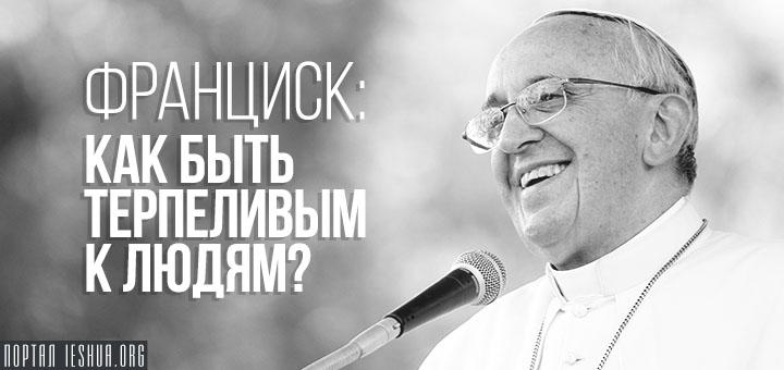Франциск: как быть терпеливым к людям?