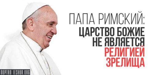 Папа Римский: Царство Божие не является религией зрелища