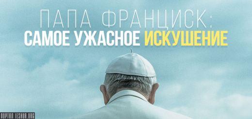 Папа Франциск: самое ужасное искушение