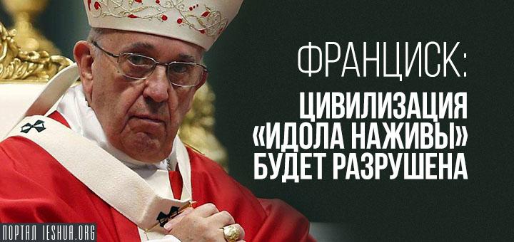 Франциск: цивилизация «идола наживы» будет разрушена