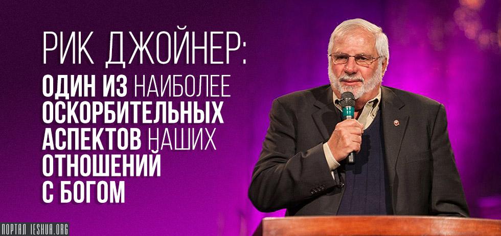 Рик Джойнер: Один из наиболее оскорбительных аспектов наших отношений с Богом