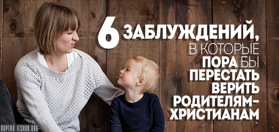 6 заблуждений, в которые пора бы перестать верить родителям-христианам
