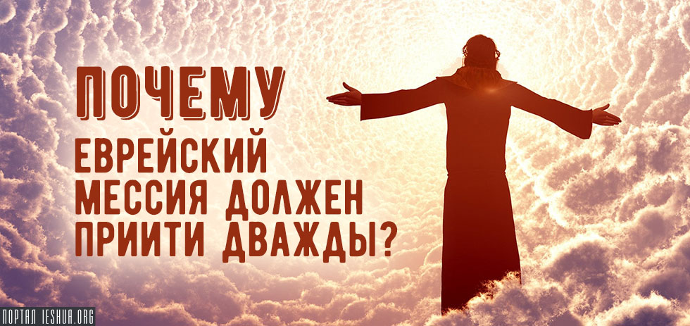 Почему еврейский Мессия должен прийти дважды?