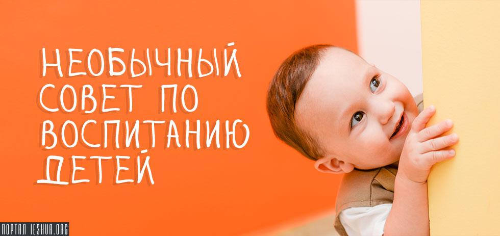 Необычный совет по воспитанию детей