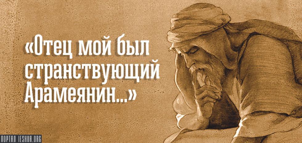 «Отец мой был странствующий Арамеянин...»