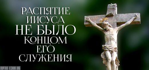 Распятие Иисуса не было концом Его служения