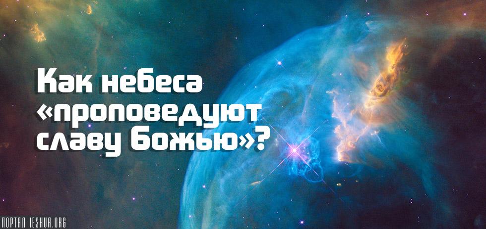 Как небеса «проповедуют славу Божью»?