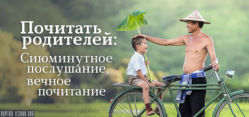 Почитать родителей: Сиюминутное послушание, вечное почитание
