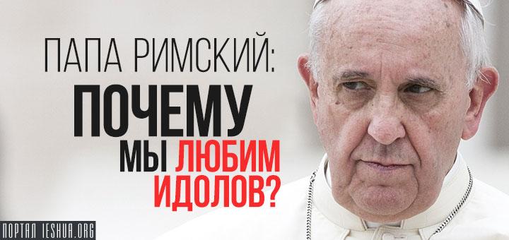 Папа Римский: почему мы любим идолов?