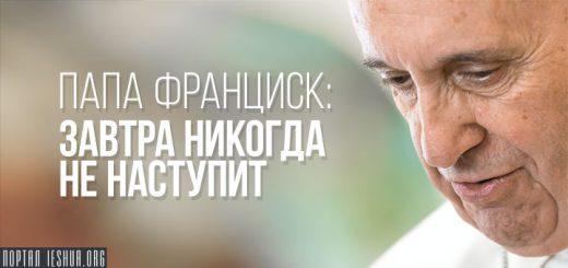 Папа Франциск: завтра никогда не наступит