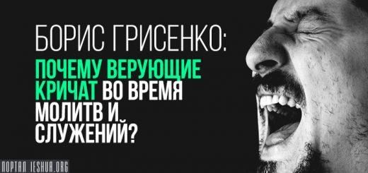 Борис Грисенко: Почему верующие кричат во время молитв и служений?