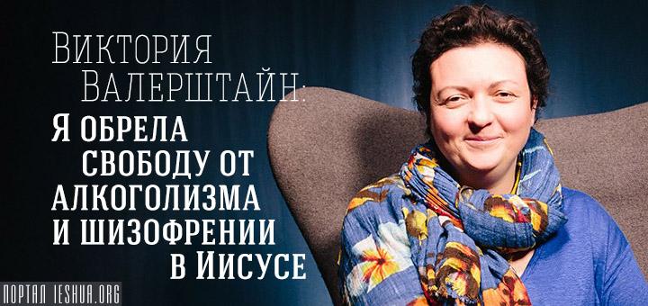 Виктория Валерштайн: Я обрела свободу от алкоголизма и шизофрении в Иисусе