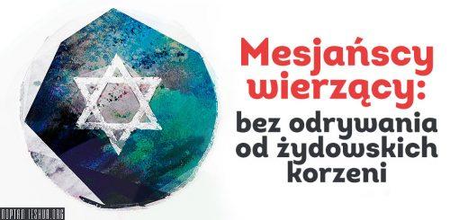 Mesjańscy wierzący: bez odrywania od żydowskich korzeni