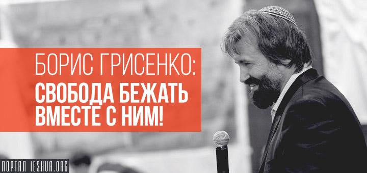 Борис Грисенко: Свобода бежать вместе с Ним!