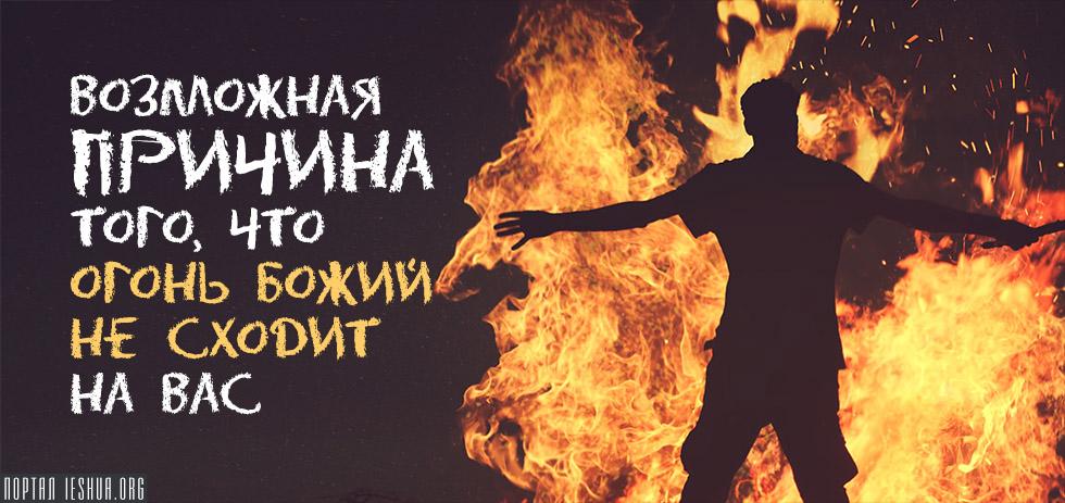 Возможная причина того, что огонь Божий не сходит на вас