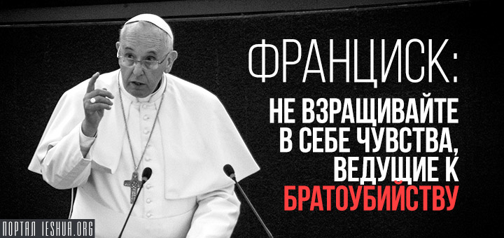 Франциск: не взращивайте в себе чувства, ведущие к братоубийству