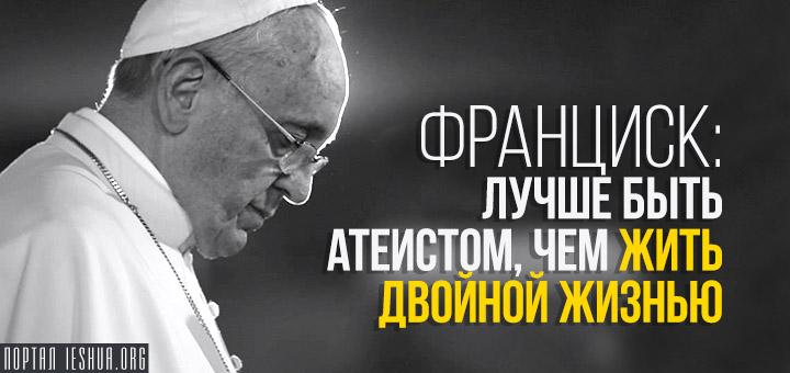 Франциск: лучше быть атеистом, чем жить двойной жизнью