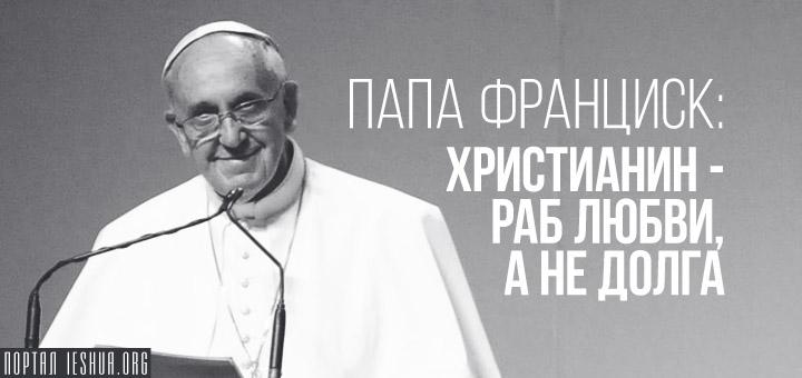 Папа Франциск: христианин - раб любви, а не долга