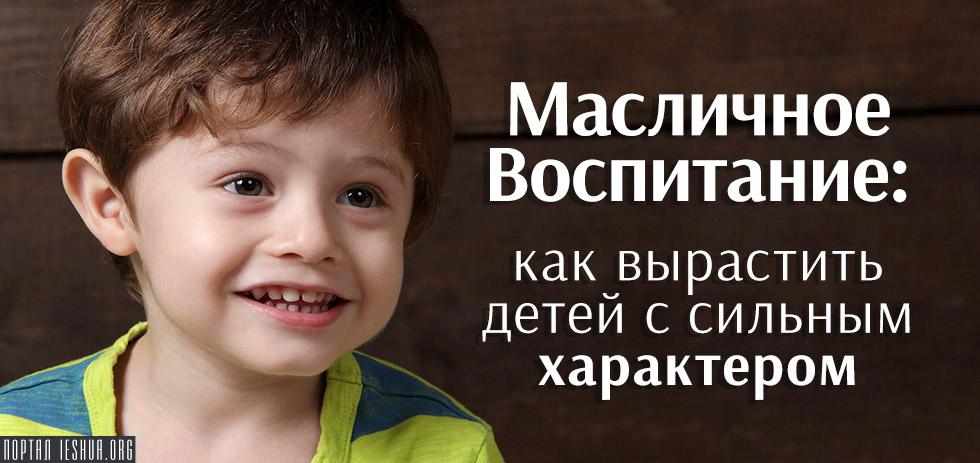 Масличное Воспитание: как вырастить детей с сильным характером