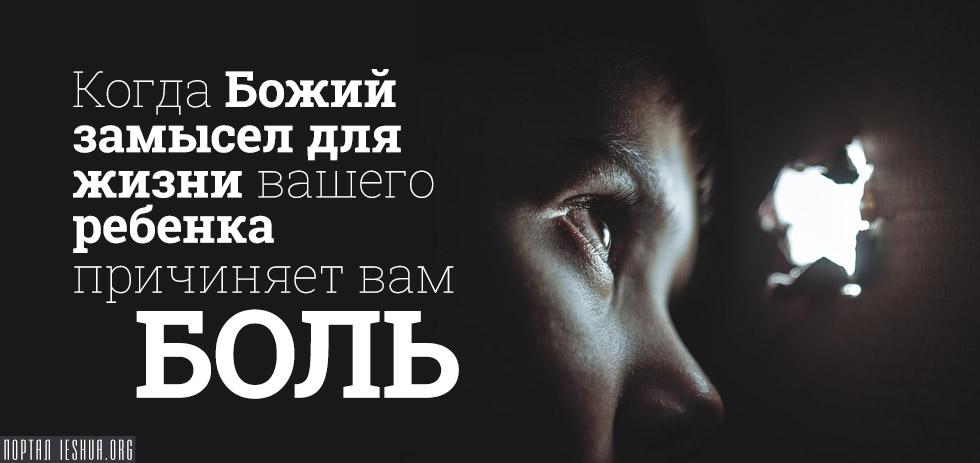 Когда Божий замысел для жизни вашего ребенка причиняет вам боль