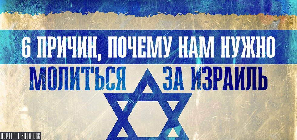 6 причин, почему нам нужно молиться за Израиль