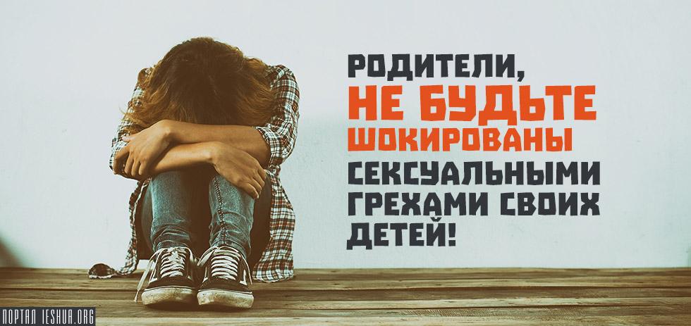Родители, не будьте шокированы сексуальными грехами своих детей!