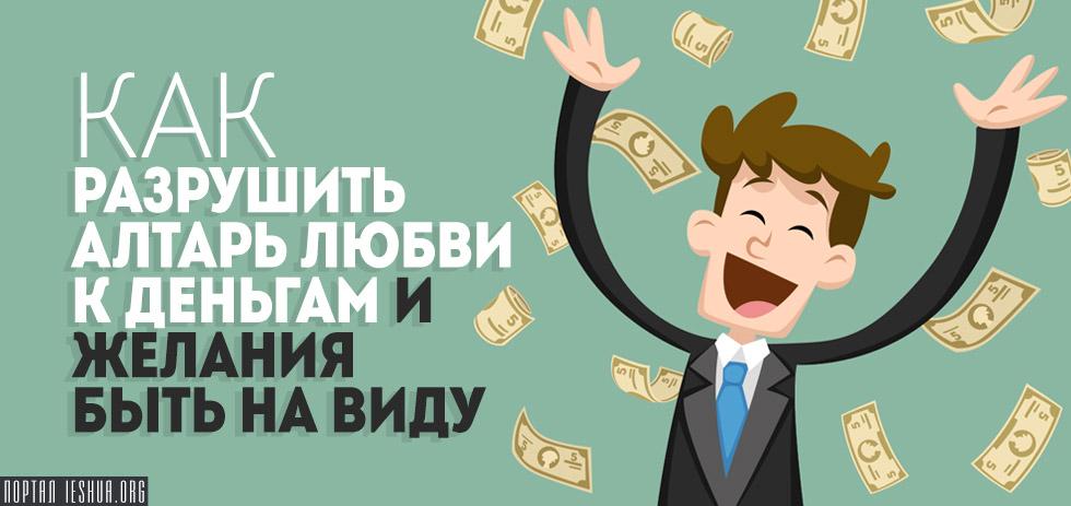 Как разрушить алтарь любви к деньгам и желания быть на виду