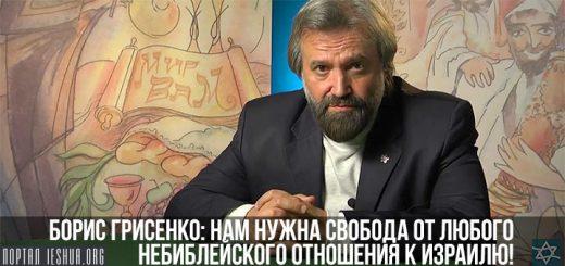 Борис Грисенко: нам нужна свобода от любого небиблейского отношения к Израилю!