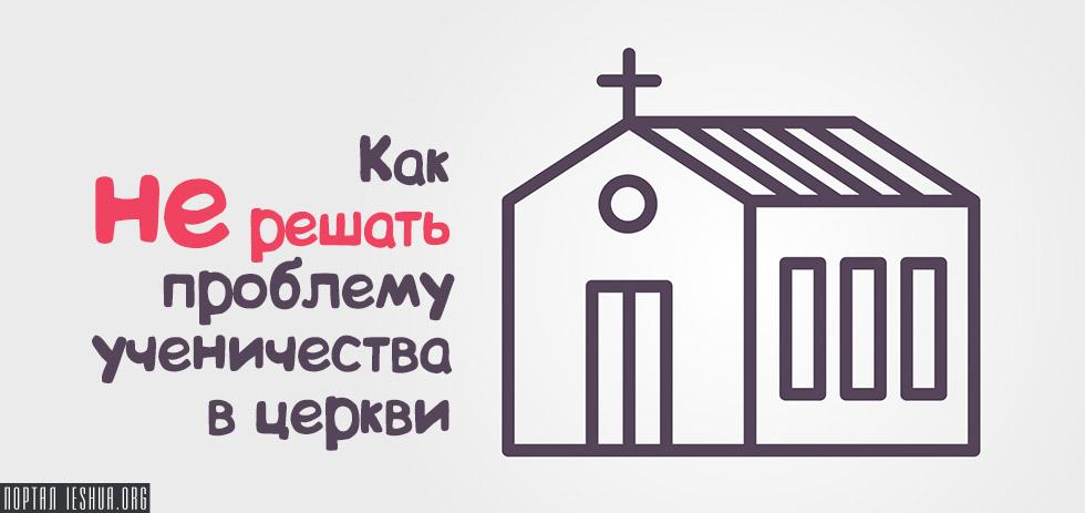 Как не решать проблему ученичества в церкви