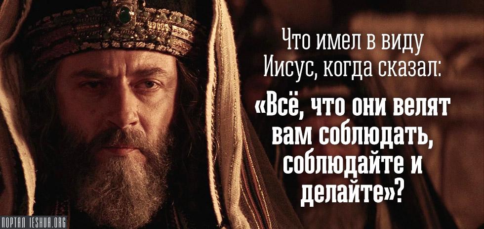 """Что имел в виду Иисус, когда сказал: """"Всё, что они велят вам соблюдать, соблюдайте и делайте""""?"""