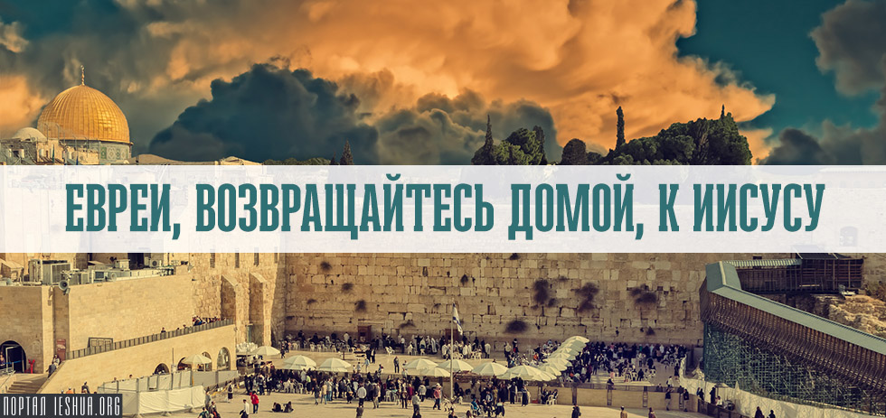 Евреи, возвращайтесь домой, к Иисусу