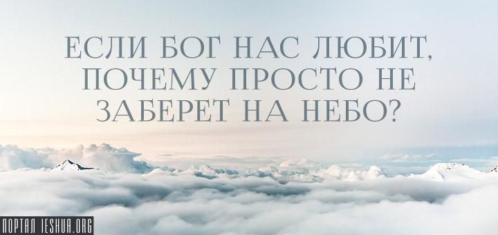 Если Бог нас любит, почему просто не заберет на небо?