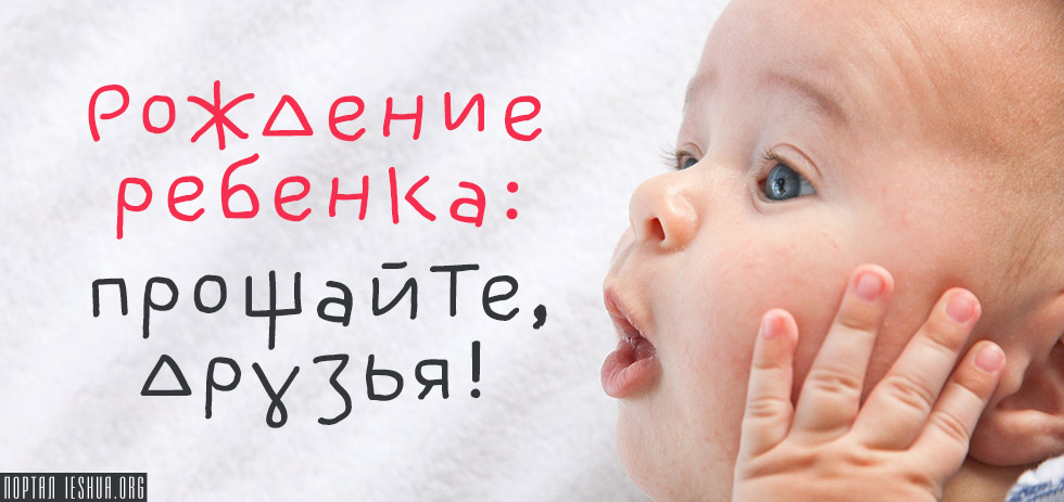 Рождение ребенка: прощайте, друзья!