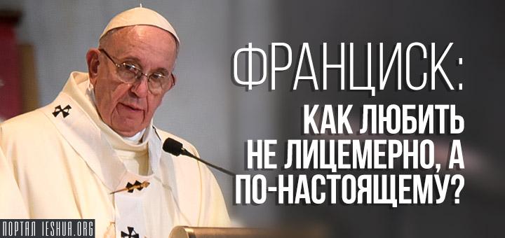 Франциск: Как любить не лицемерно, а по-настоящему?
