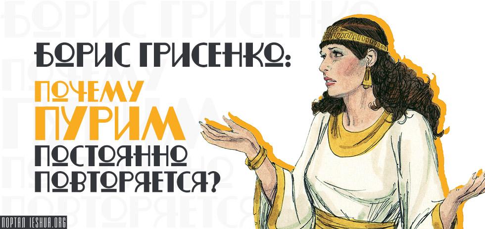 Борис Грисенко: Почему Пурим постоянно повторяется?