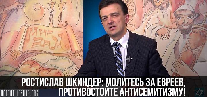 Ростислав Шкиндер: молитесь за евреев, противостойте антисемитизму!