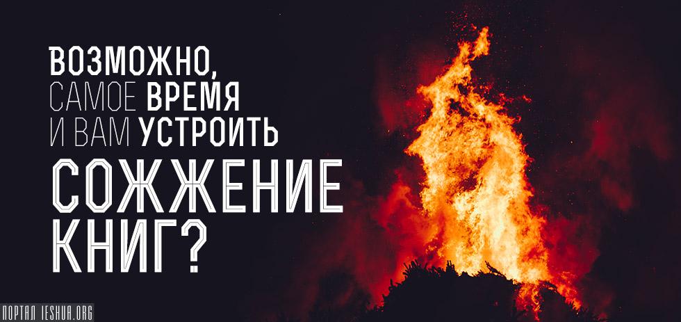 Возможно, самое время и вам устроить сожжение книг?